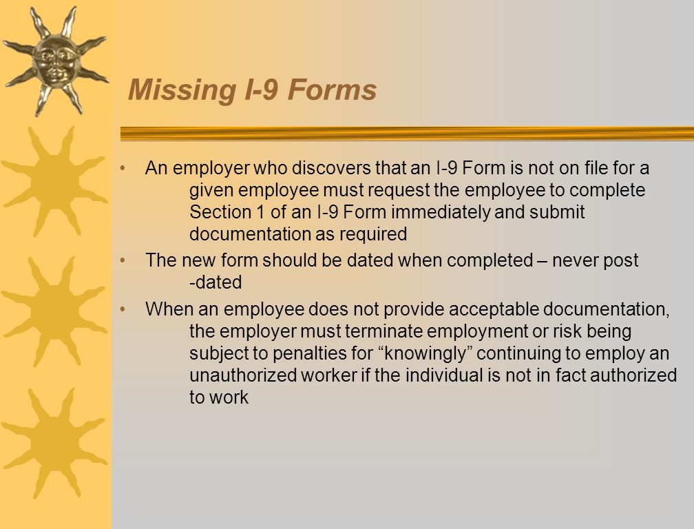 Missing I-9 Forms An employer who discovers that an I-9 Form is not on file for a given employee must request the employee to complete Section 1 of an