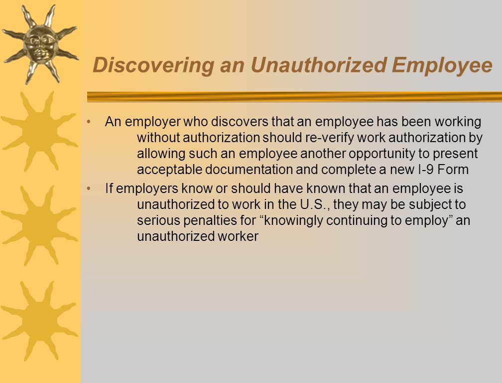Discovering an Unauthorized Employee An employer who discovers that an employee has been working without authorization should re-verify work authorization by allowing such an employee another opportunity to present acceptable documentation and complete a new I-9 Form If employers know or should have known that an employee is unauthorized to work in the U.S., they may be subject to serious penalties for knowingly continuing to employ an unauthorized worker