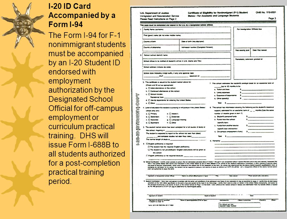 I-20 ID Card Accompanied by a Form I-94 The Form I-94 for F-1 nonimmigrant students must be accompanied by an I-20 Student ID endorsed with employment authorization by the Designated School Official for off-campus employment or curriculum practical training.