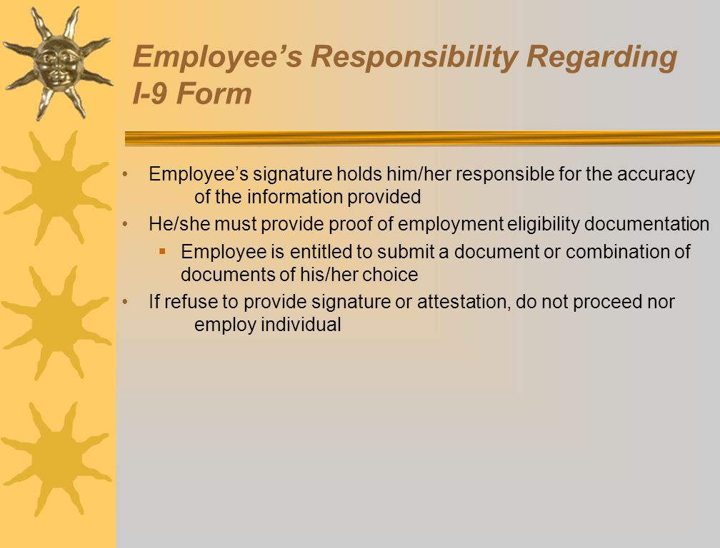 Employee's Responsibility Regarding I-9 Form Employee's signature holds him/her responsible for the accuracy of the information provided He/she must p