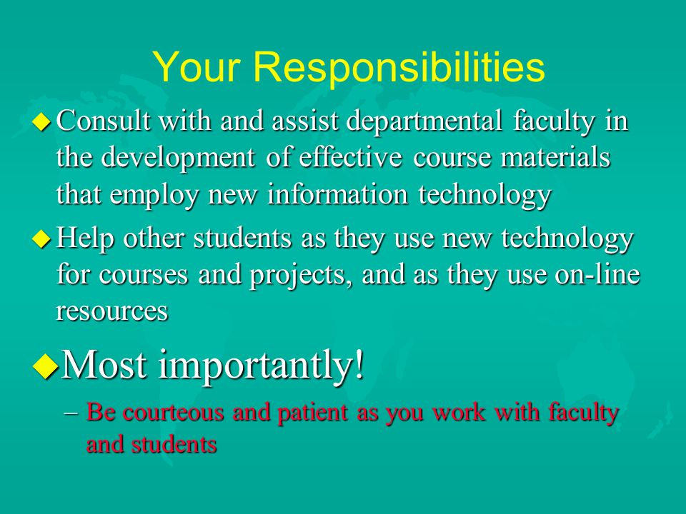 Your Responsibilities u Consult with and assist departmental faculty in the development of effective course materials that employ new information technology u Help other students as they use new technology for courses and projects, and as they use on-line resources u Most importantly.