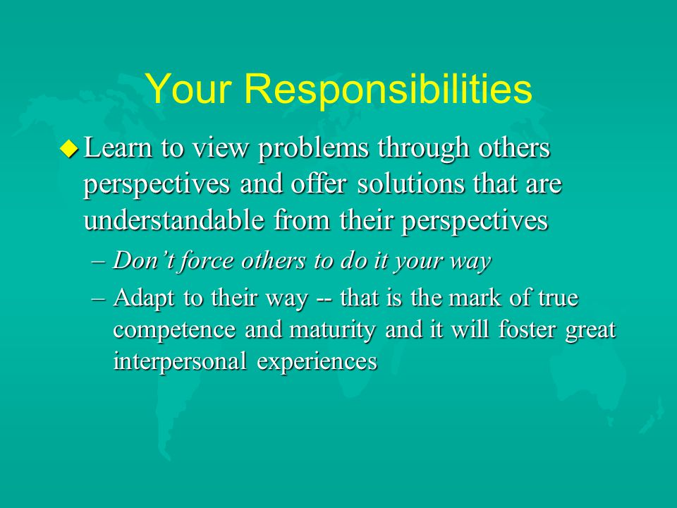 Your Responsibilities u Learn to view problems through others perspectives and offer solutions that are understandable from their perspectives –Don't force others to do it your way –Adapt to their way -- that is the mark of true competence and maturity and it will foster great interpersonal experiences