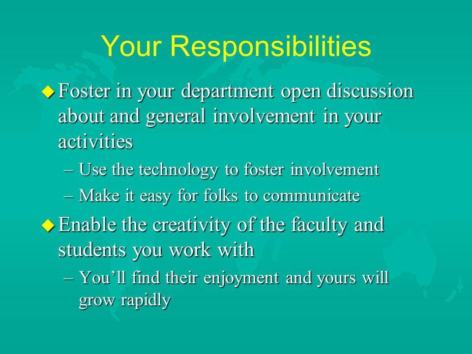 Your Responsibilities u Foster in your department open discussion about and general involvement in your activities –Use the technology to foster involvement –Make it easy for folks to communicate u Enable the creativity of the faculty and students you work with –You'll find their enjoyment and yours will grow rapidly