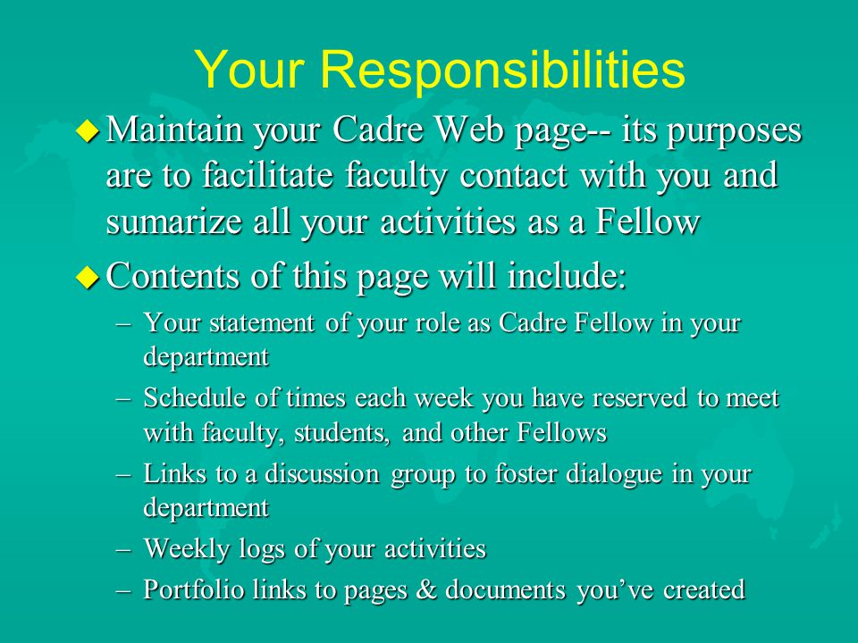 Your Responsibilities u Work 5 - 10 hours per week on Cadre Fellow activities –Payment every two weeks @ $7.00 per hour –Fill out time card obtained from your mentor –Have card signed by your faculty mentor –Turn in card to Johnson Center for Engaged Learning--provide me with photocopy of card –Each week post a log of your activities in support of the Cadre program--this is an important requirement and it will be checked