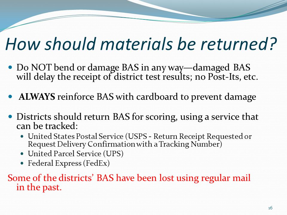 How should materials be returned? Do NOT bend or damage BAS in any way—damaged BAS will delay the receipt of district test results; no Post-Its, etc.