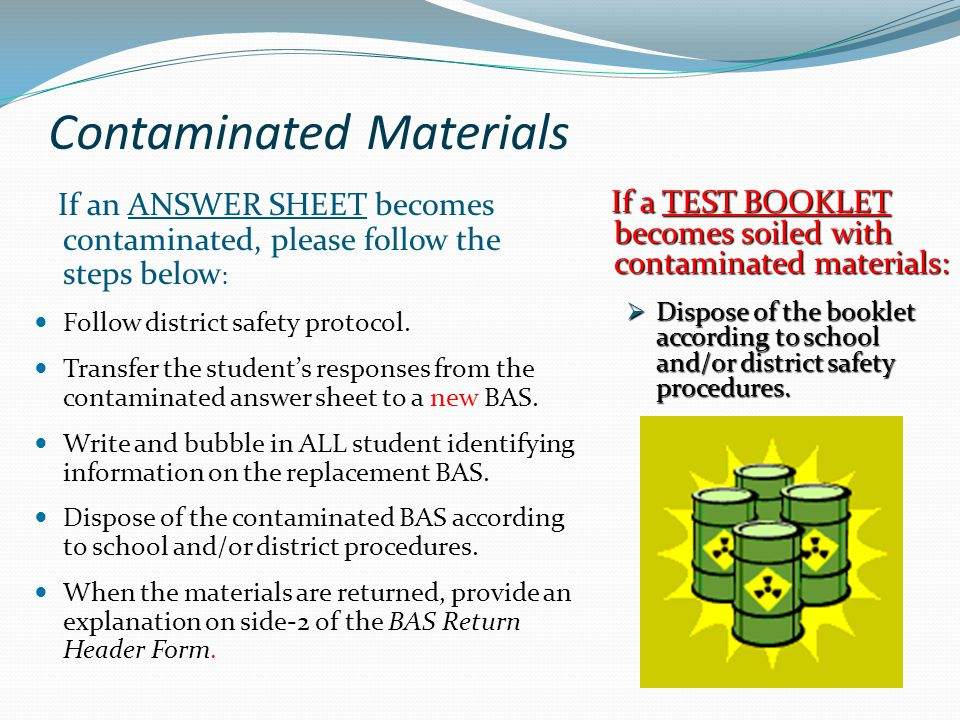 Contaminated Materials If an ANSWER SHEET becomes contaminated, please follow the steps below : Follow district safety protocol. Transfer the student'