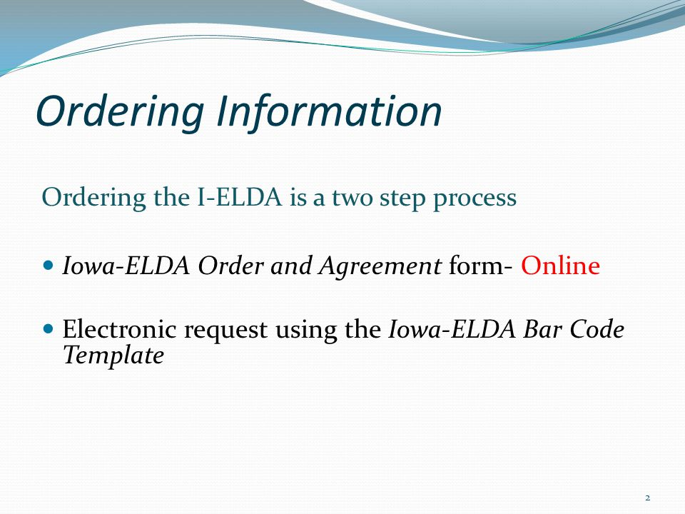 Ordering Information Ordering the I-ELDA is a two step process Iowa-ELDA Order and Agreement form- Online Electronic request using the Iowa-ELDA Bar C