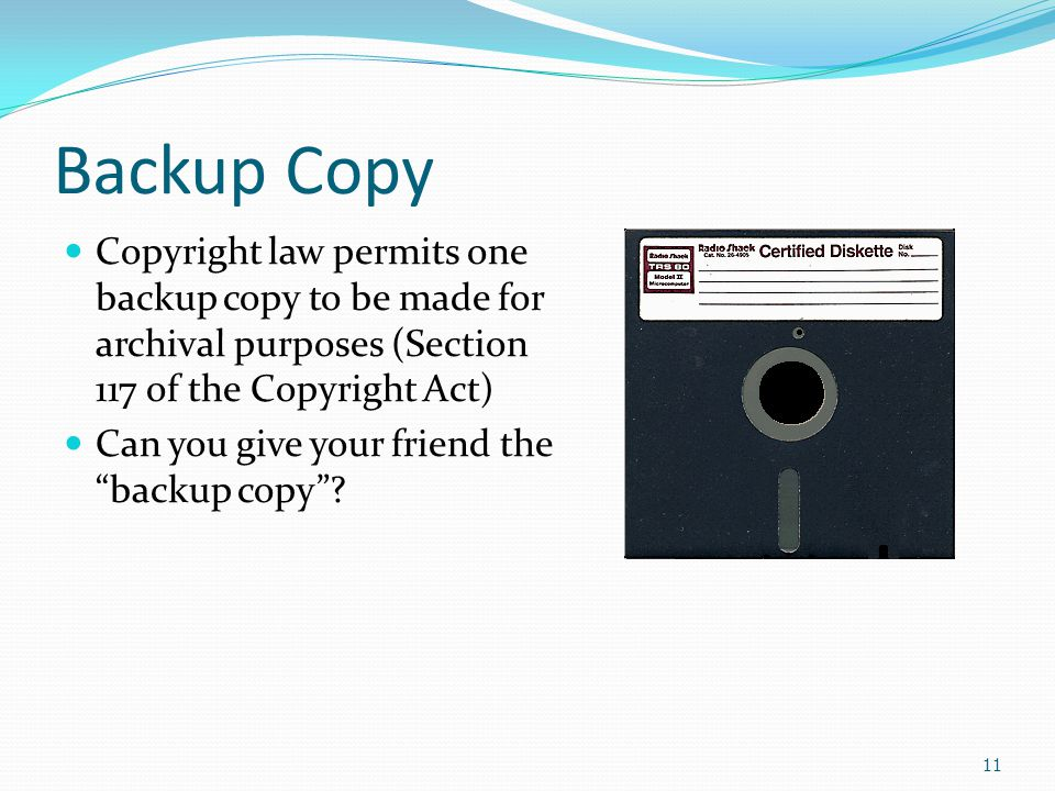 Backup Copy Copyright law permits one backup copy to be made for archival purposes (Section 117 of the Copyright Act) Can you give your friend the backup copy .