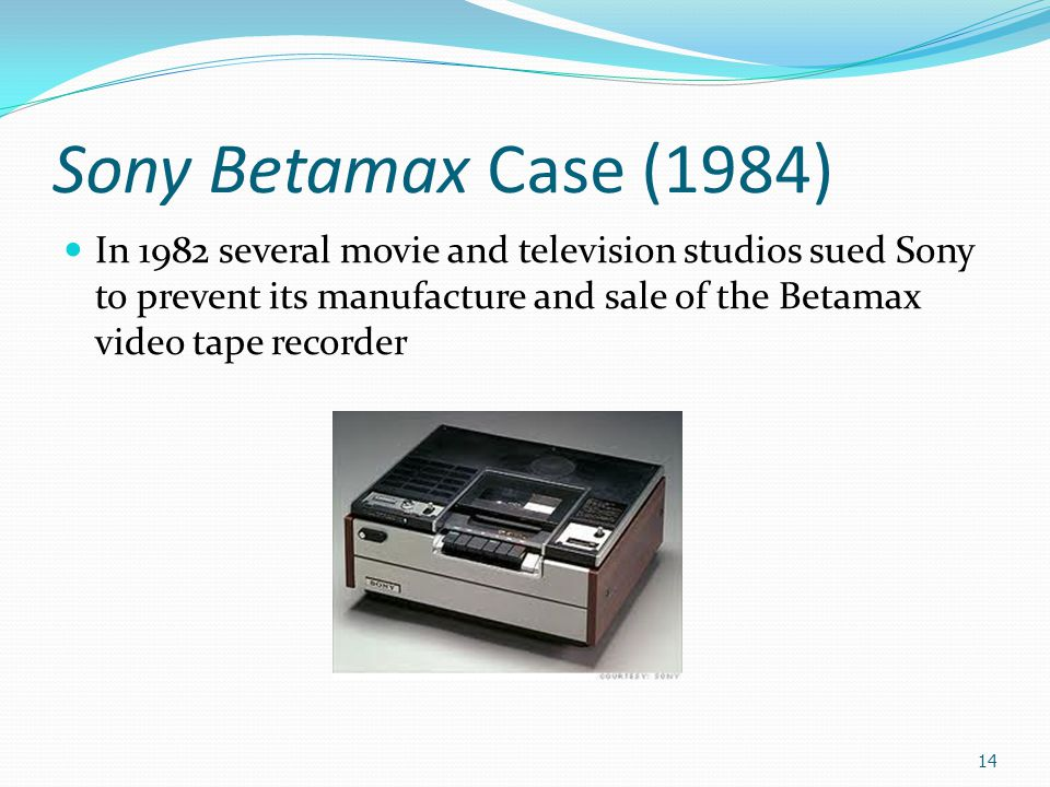 Sony Betamax Case (1984) In 1982 several movie and television studios sued Sony to prevent its manufacture and sale of the Betamax video tape recorder 14