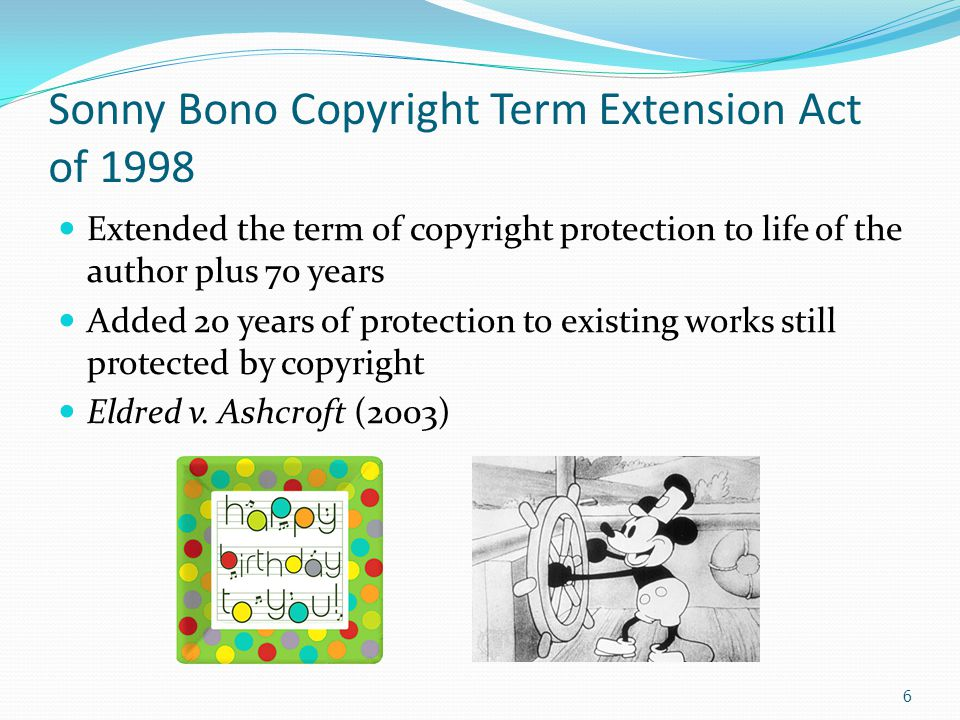 Sonny Bono Copyright Term Extension Act of 1998 Extended the term of copyright protection to life of the author plus 70 years Added 20 years of protection to existing works still protected by copyright Eldred v.