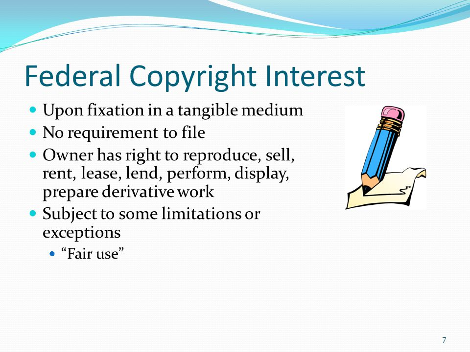 Federal Copyright Interest Upon fixation in a tangible medium No requirement to file Owner has right to reproduce, sell, rent, lease, lend, perform, display, prepare derivative work Subject to some limitations or exceptions Fair use 7