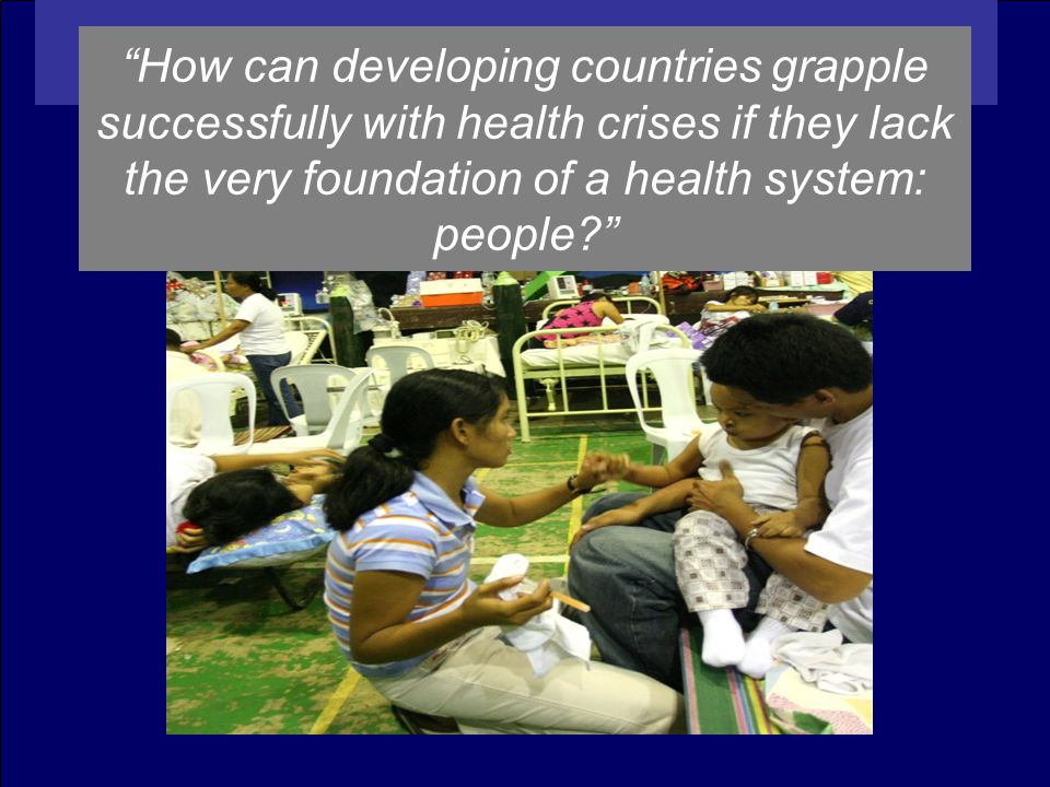 How can developing countries grapple successfully with health crises if they lack the very foundation of a health system: people