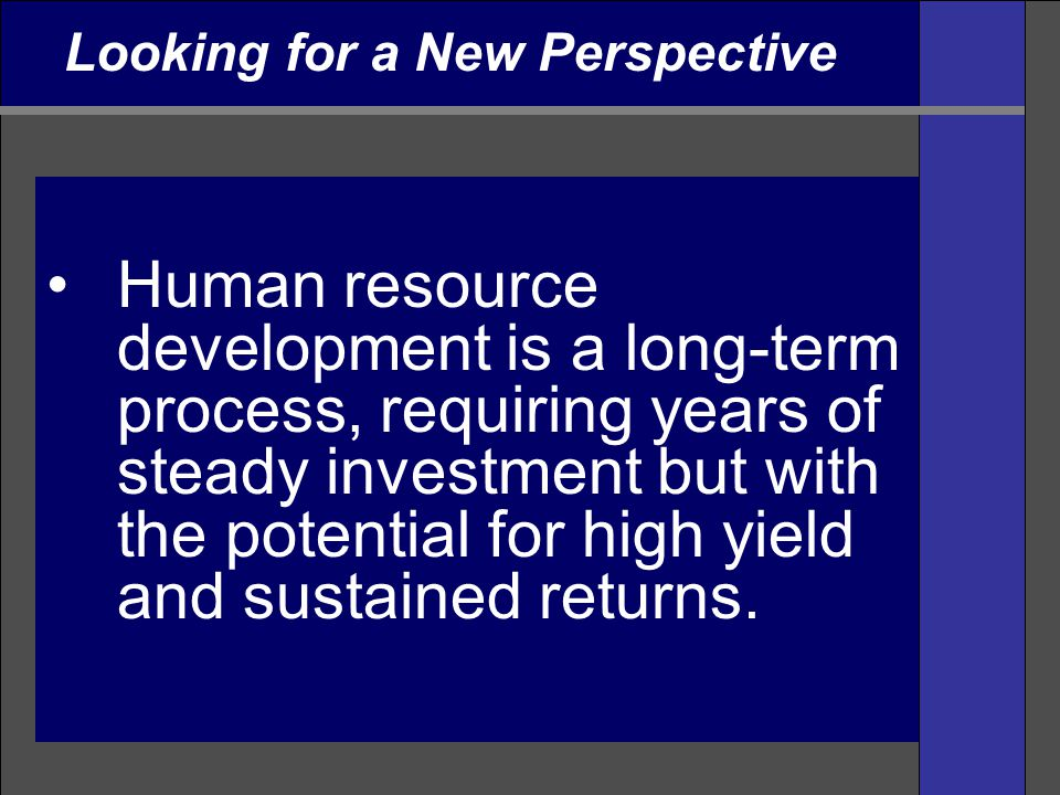 Human resource development is a long-term process, requiring years of steady investment but with the potential for high yield and sustained returns. L
