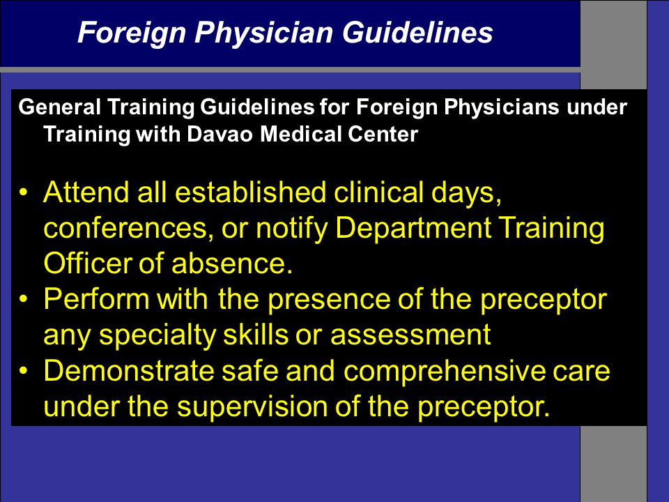 Foreign Physician Guidelines General Training Guidelines for Foreign Physicians under Training with Davao Medical Center Attend all established clinical days, conferences, or notify Department Training Officer of absence.