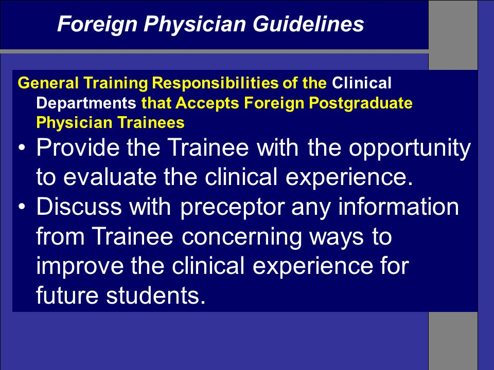Foreign Physician Guidelines General Training Responsibilities of the Clinical Departments that Accepts Foreign Postgraduate Physician Trainees Provide the Trainee with the opportunity to evaluate the clinical experience.