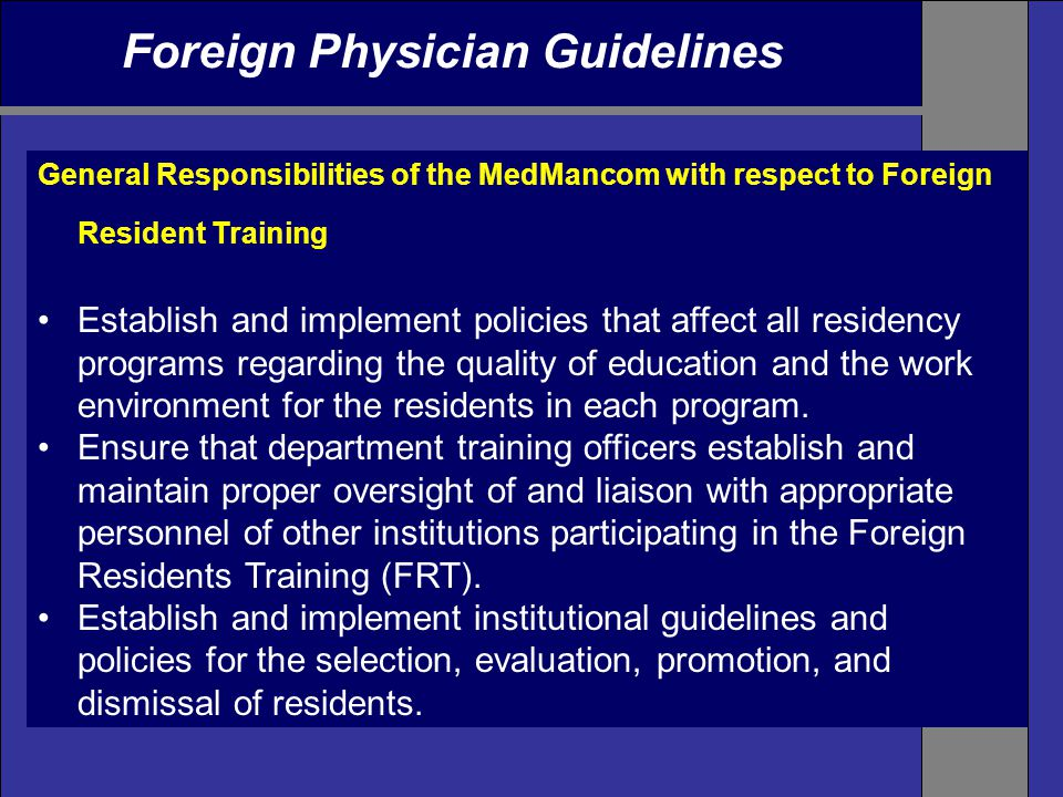 Foreign Physician Guidelines General Responsibilities of the MedMancom with respect to Foreign Resident Training Establish and implement policies that affect all residency programs regarding the quality of education and the work environment for the residents in each program.