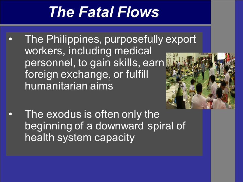 The Philippines, purposefully export workers, including medical personnel, to gain skills, earn foreign exchange, or fulfill humanitarian aims The exodus is often only the beginning of a downward spiral of health system capacity The Fatal Flows