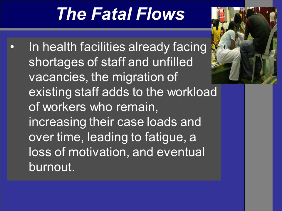 In health facilities already facing shortages of staff and unfilled vacancies, the migration of existing staff adds to the workload of workers who remain, increasing their case loads and over time, leading to fatigue, a loss of motivation, and eventual burnout.