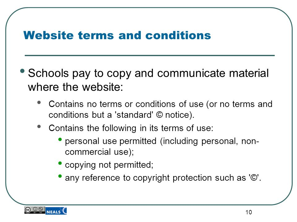 10 Website terms and conditions Schools pay to copy and communicate material where the website: Contains no terms or conditions of use (or no terms and conditions but a standard © notice).