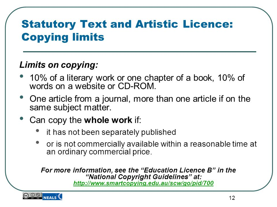 12 Statutory Text and Artistic Licence: Copying limits Limits on copying: 10% of a literary work or one chapter of a book, 10% of words on a website o