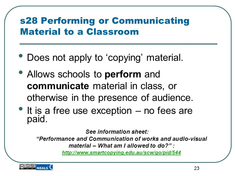 23 s28 Performing or Communicating Material to a Classroom Does not apply to 'copying' material. Allows schools to perform and communicate material in