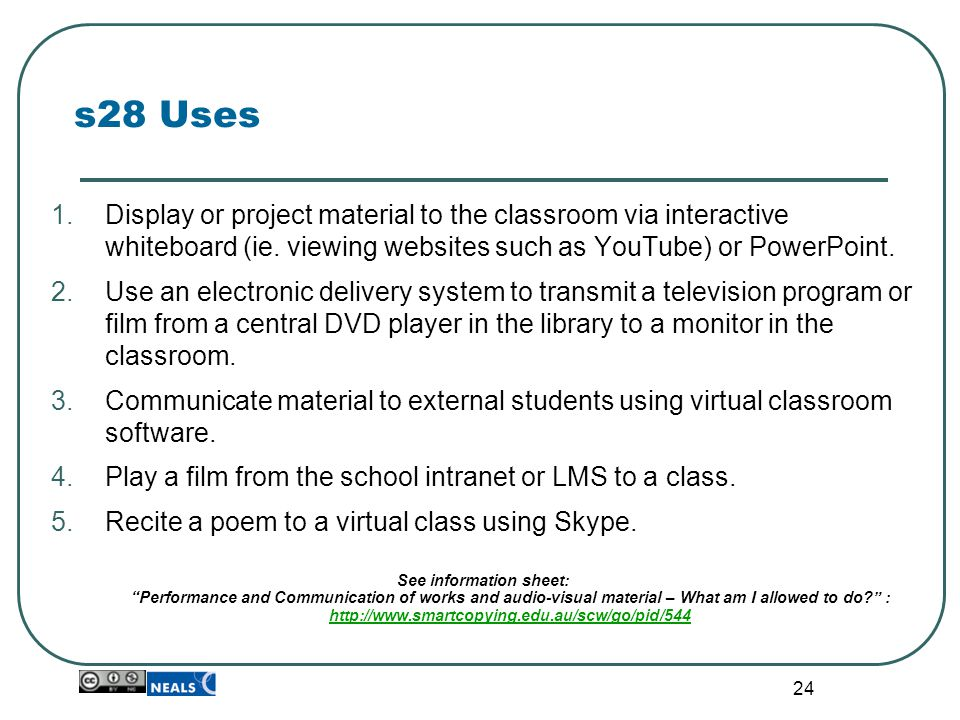 24 s28 Uses 1.Display or project material to the classroom via interactive whiteboard (ie. viewing websites such as YouTube) or PowerPoint. 2.Use an e