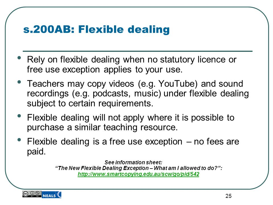 25 s.200AB: Flexible dealing Rely on flexible dealing when no statutory licence or free use exception applies to your use. Teachers may copy videos (e