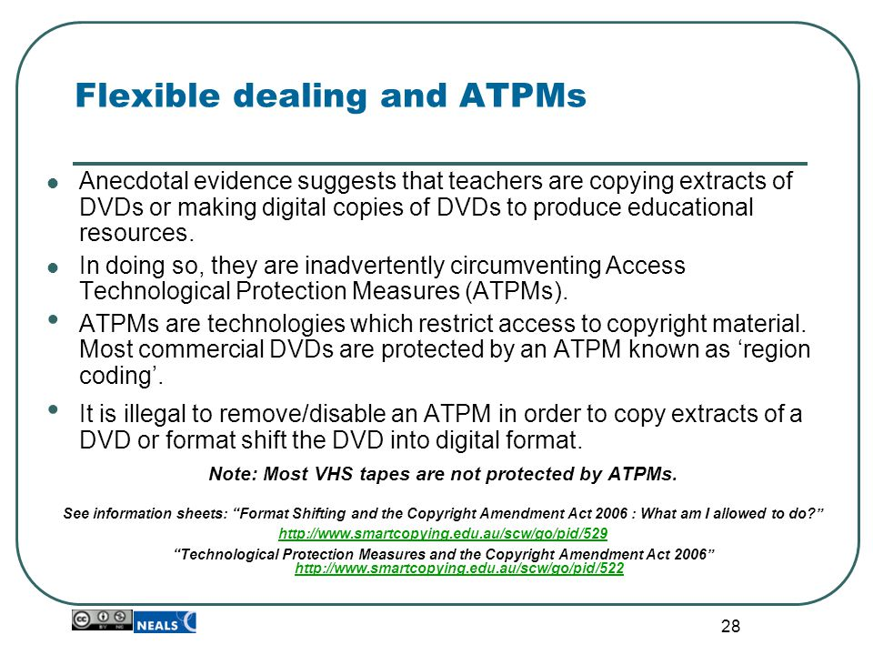 28 Flexible dealing and ATPMs Anecdotal evidence suggests that teachers are copying extracts of DVDs or making digital copies of DVDs to produce educa