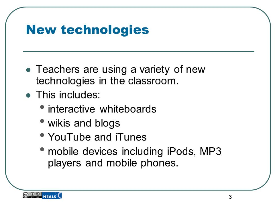 3 New technologies Teachers are using a variety of new technologies in the classroom.