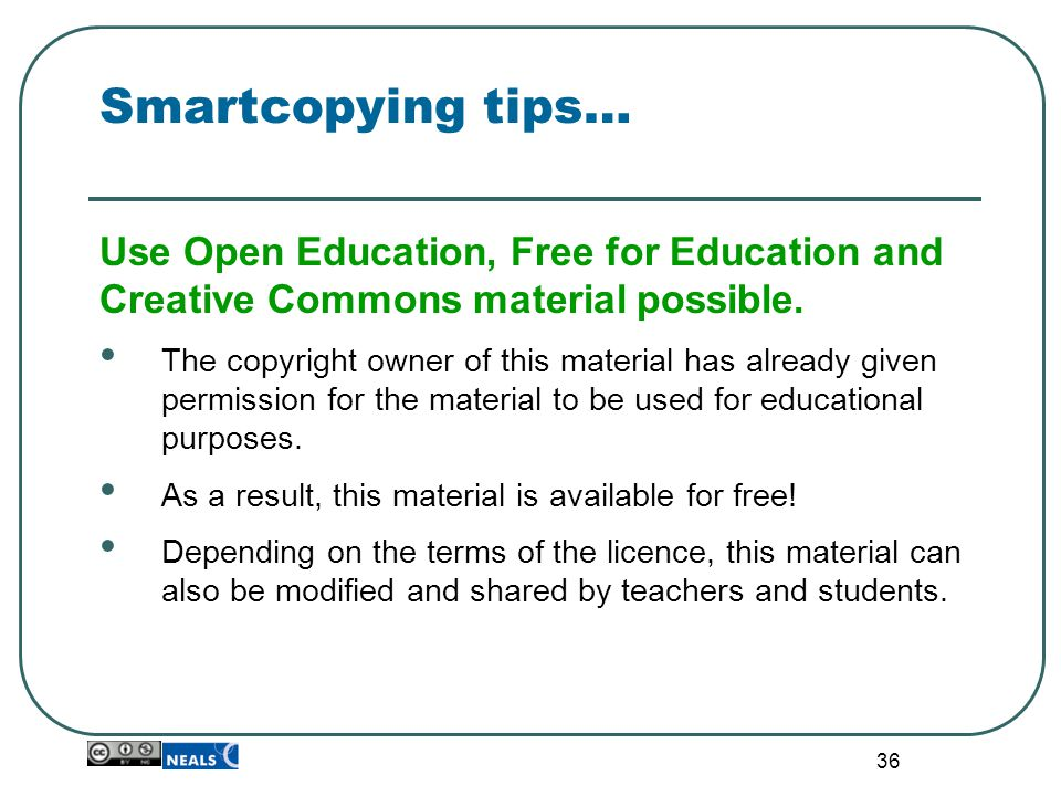 36 Smartcopying tips… Use Open Education, Free for Education and Creative Commons material possible. The copyright owner of this material has already
