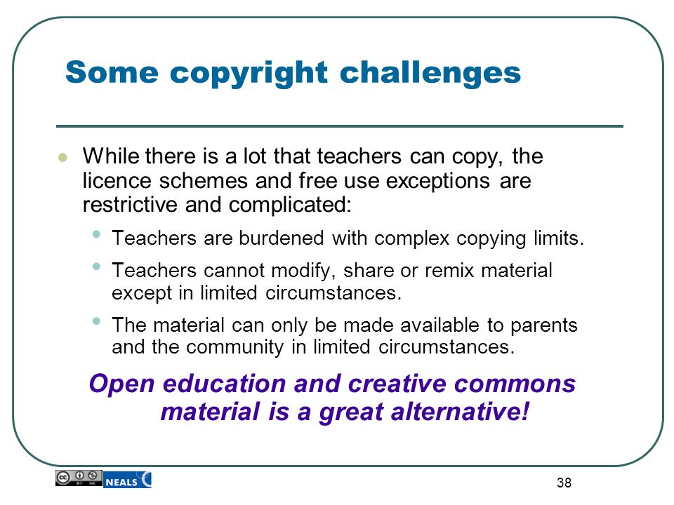 38 Some copyright challenges While there is a lot that teachers can copy, the licence schemes and free use exceptions are restrictive and complicated: Teachers are burdened with complex copying limits.