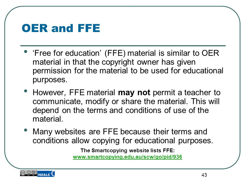 43 OER and FFE 'Free for education' (FFE) material is similar to OER material in that the copyright owner has given permission for the material to be used for educational purposes.