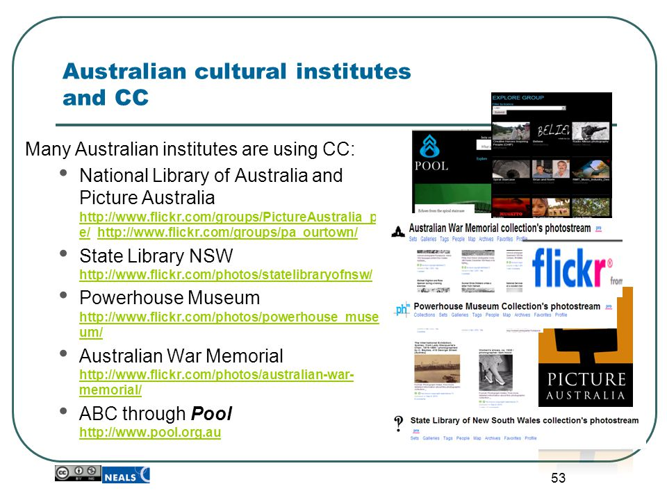 53 Australian cultural institutes and CC Many Australian institutes are using CC: National Library of Australia and Picture Australia http://www.flick