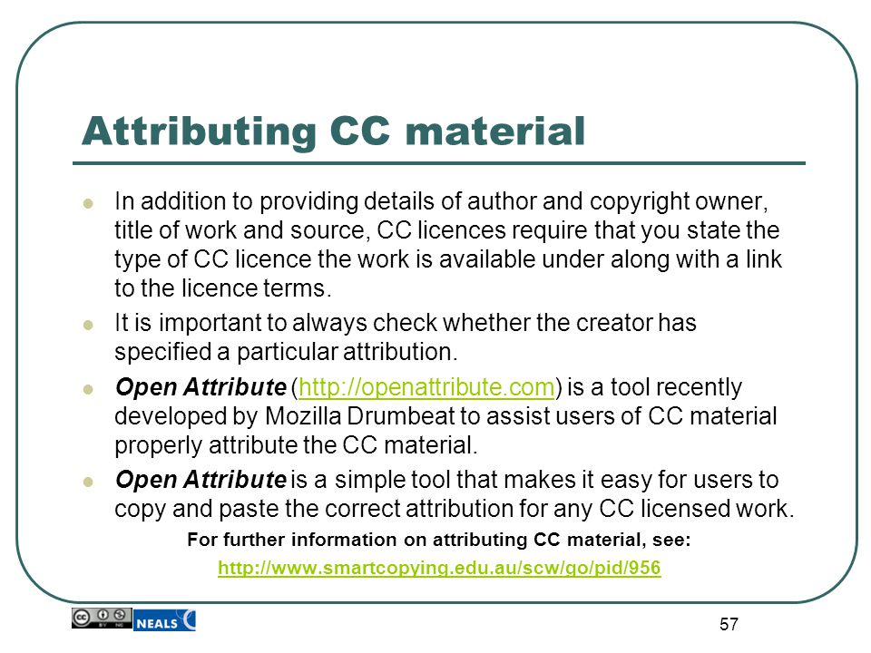 Attributing CC material In addition to providing details of author and copyright owner, title of work and source, CC licences require that you state the type of CC licence the work is available under along with a link to the licence terms.