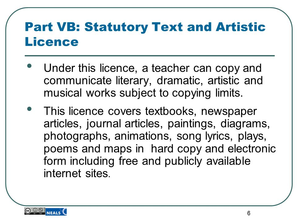 6 Part VB: Statutory Text and Artistic Licence Under this licence, a teacher can copy and communicate literary, dramatic, artistic and musical works subject to copying limits.