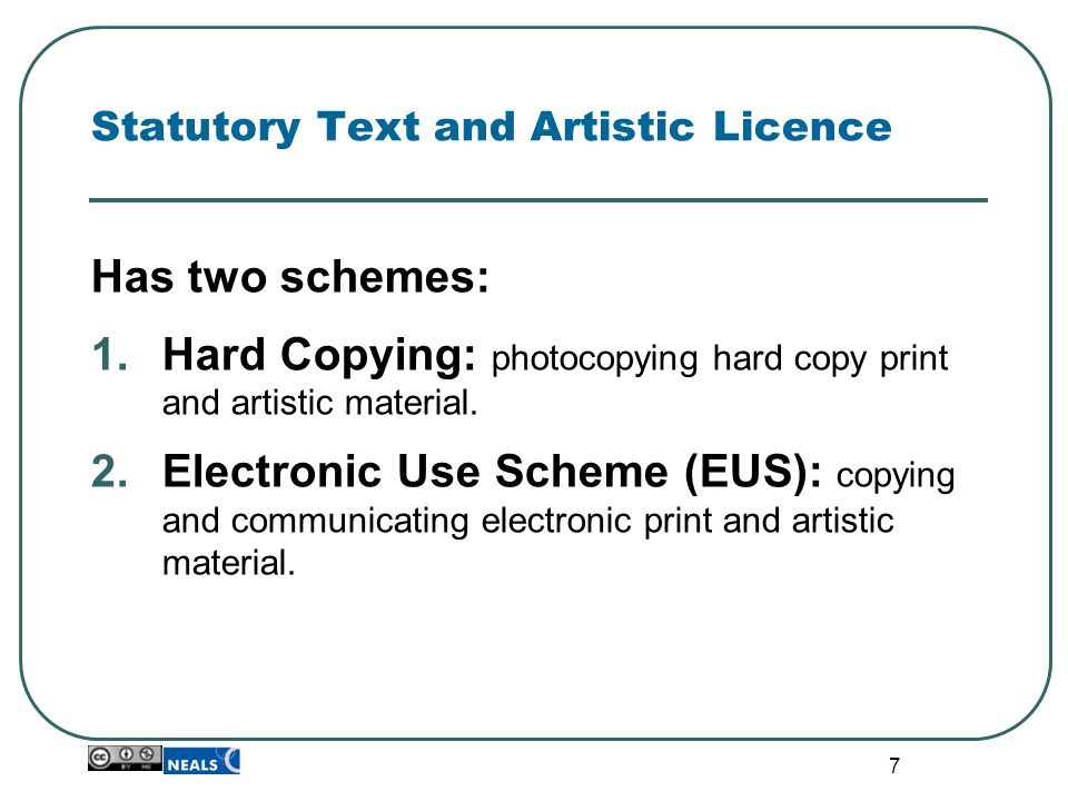 7 Statutory Text and Artistic Licence Has two schemes: 1.Hard Copying: photocopying hard copy print and artistic material. 2.Electronic Use Scheme (EU