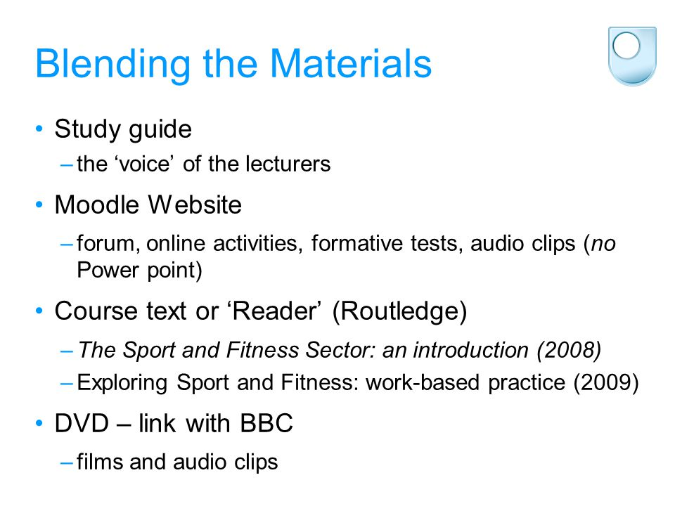 Blending the Materials Study guide –the 'voice' of the lecturers Moodle Website –forum, online activities, formative tests, audio clips (no Power point) Course text or 'Reader' (Routledge) –The Sport and Fitness Sector: an introduction (2008) –Exploring Sport and Fitness: work-based practice (2009) DVD – link with BBC –films and audio clips