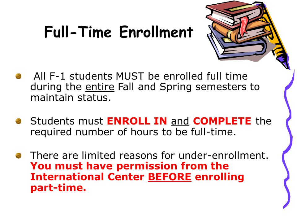 Full-Time Enrollment All F-1 students MUST be enrolled full time during the entire Fall and Spring semesters to maintain status.