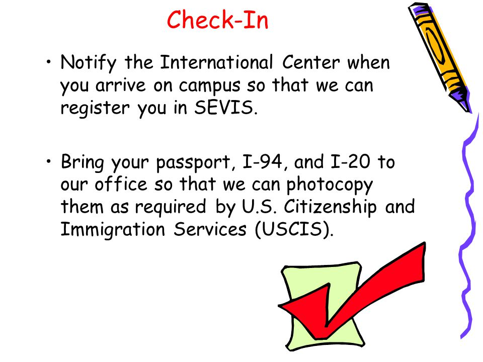 Check-In Notify the International Center when you arrive on campus so that we can register you in SEVIS.