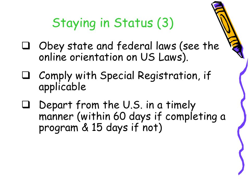 Staying in Status (3)  Obey state and federal laws (see the online orientation on US Laws).