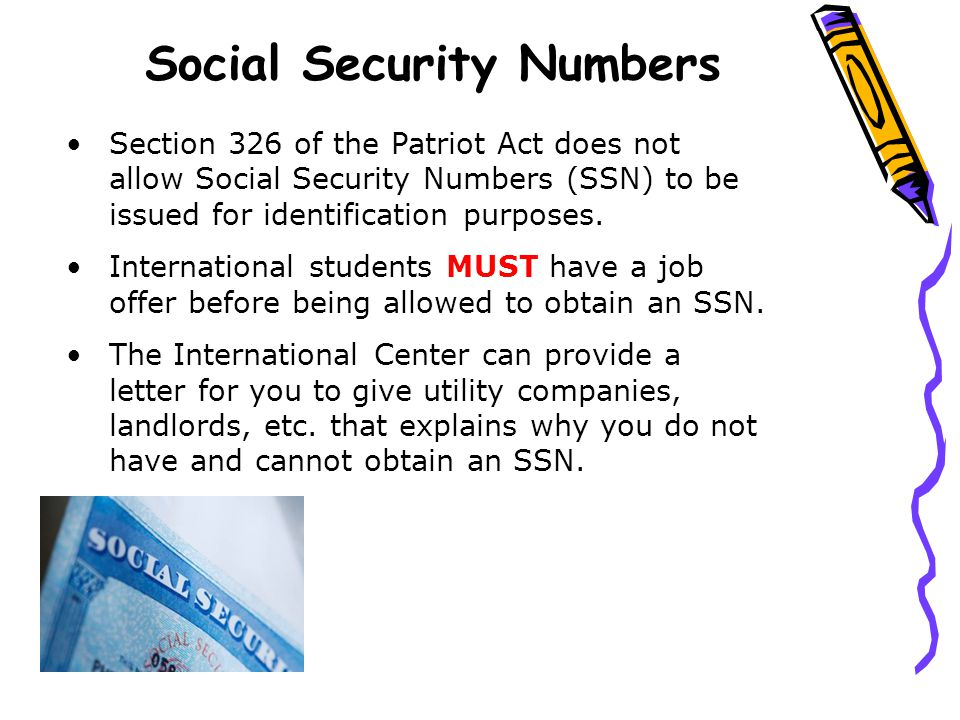 Social Security Numbers Section 326 of the Patriot Act does not allow Social Security Numbers (SSN) to be issued for identification purposes.
