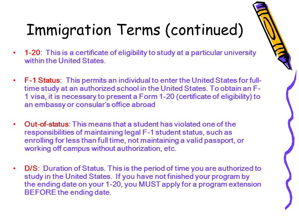 Immigration Terms (continued) 1-20: This is a certificate of eligibility to study at a particular university within the United States.