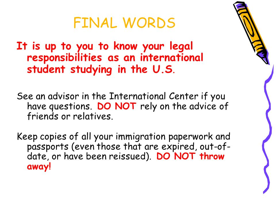 FINAL WORDS It is up to you to know your legal responsibilities as an international student studying in the U.S.