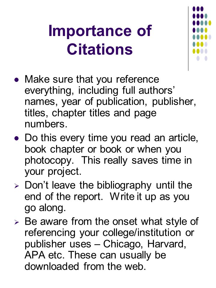 Importance of Citations Make sure that you reference everything, including full authors' names, year of publication, publisher, titles, chapter titles and page numbers.