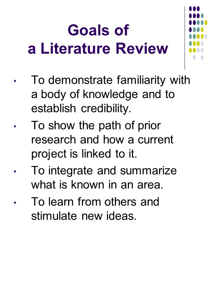 Goals of a Literature Review To demonstrate familiarity with a body of knowledge and to establish credibility.