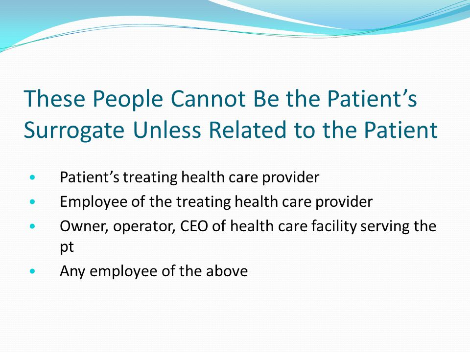 These People Cannot Be the Patient's Surrogate Unless Related to the Patient Patient's treating health care provider Employee of the treating health care provider Owner, operator, CEO of health care facility serving the pt Any employee of the above
