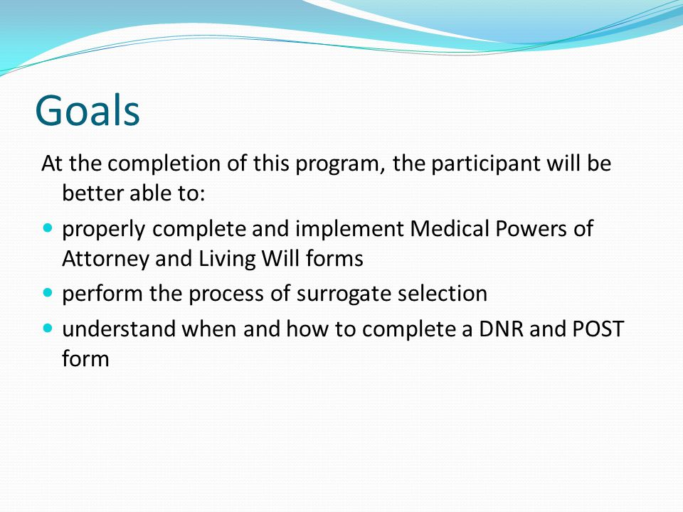 Goals At the completion of this program, the participant will be better able to: properly complete and implement Medical Powers of Attorney and Living Will forms perform the process of surrogate selection understand when and how to complete a DNR and POST form