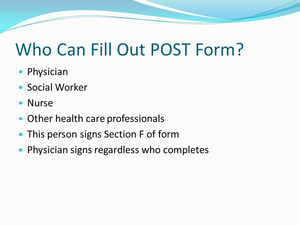 Who Can Fill Out POST Form? Physician Social Worker Nurse Other health care professionals This person signs Section F of form Physician signs regardle