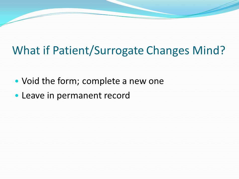 What if Patient/Surrogate Changes Mind Void the form; complete a new one Leave in permanent record