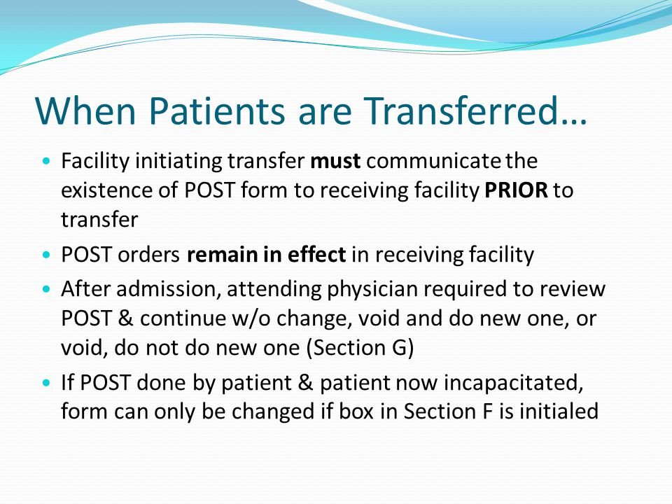 When Patients are Transferred… Facility initiating transfer must communicate the existence of POST form to receiving facility PRIOR to transfer POST orders remain in effect in receiving facility After admission, attending physician required to review POST & continue w/o change, void and do new one, or void, do not do new one (Section G) If POST done by patient & patient now incapacitated, form can only be changed if box in Section F is initialed